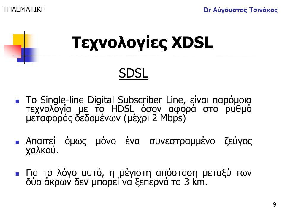 9 Dr Αύγουστος Τσινάκος SDSL  Το Single-line Digital Subscriber Line, είναι παρόμοια τεχνολογία με το HDSL όσον αφορά στο ρυθμό μεταφοράς δεδομένων (