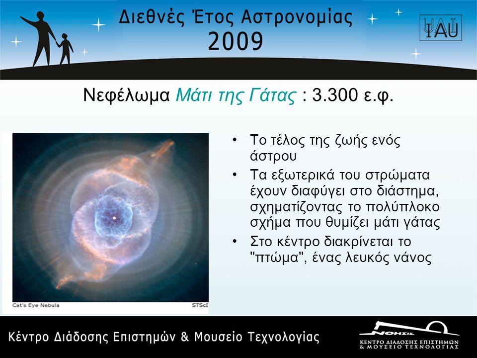 Νεφέλωμα Μάτι της Γάτας : 3.300 ε.φ. •Το τέλος της ζωής ενός άστρου •Τα εξωτερικά του στρώματα έχουν διαφύγει στο διάστημα, σχηματίζοντας το πολύπλοκο