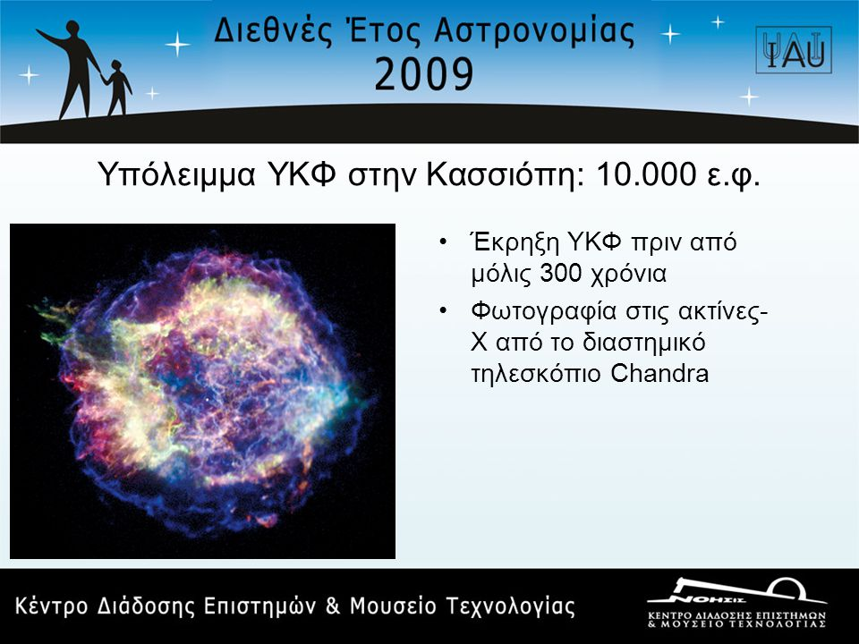 Υπόλειμμα ΥΚΦ στην Κασσιόπη: 10.000 ε.φ. •Έκρηξη ΥΚΦ πριν από μόλις 300 χρόνια •Φωτογραφία στις ακτίνες- Χ από το διαστημικό τηλεσκόπιο Chandra