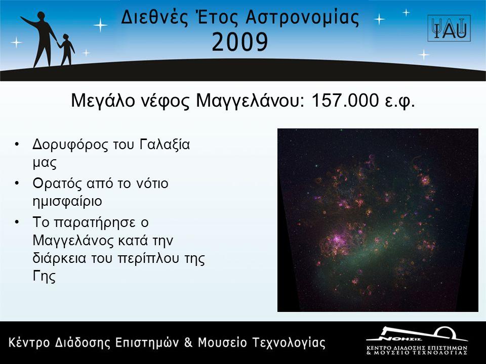 Μεγάλο νέφος Μαγγελάνου: 157.000 ε.φ. •Δορυφόρος του Γαλαξία μας •Ορατός από το νότιο ημισφαίριο •Το παρατήρησε ο Μαγγελάνος κατά την διάρκεια του περ