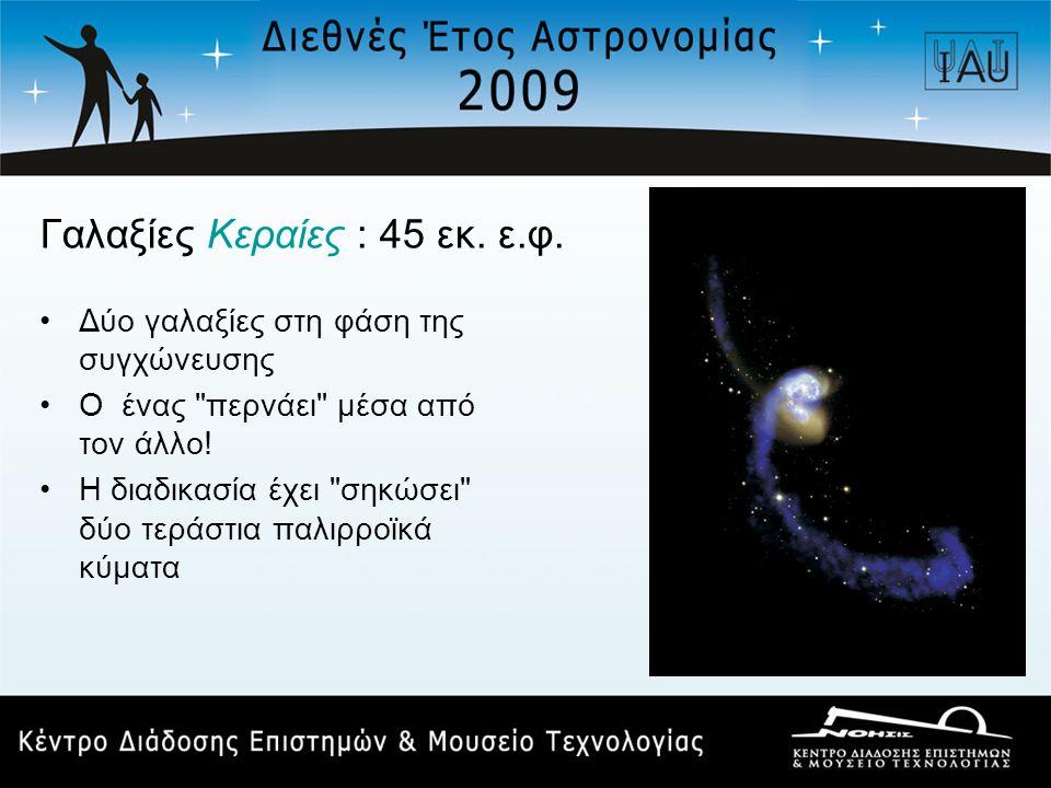 Γαλαξίες Κεραίες : 45 εκ. ε.φ. •Δύο γαλαξίες στη φάση της συγχώνευσης •Ο ένας