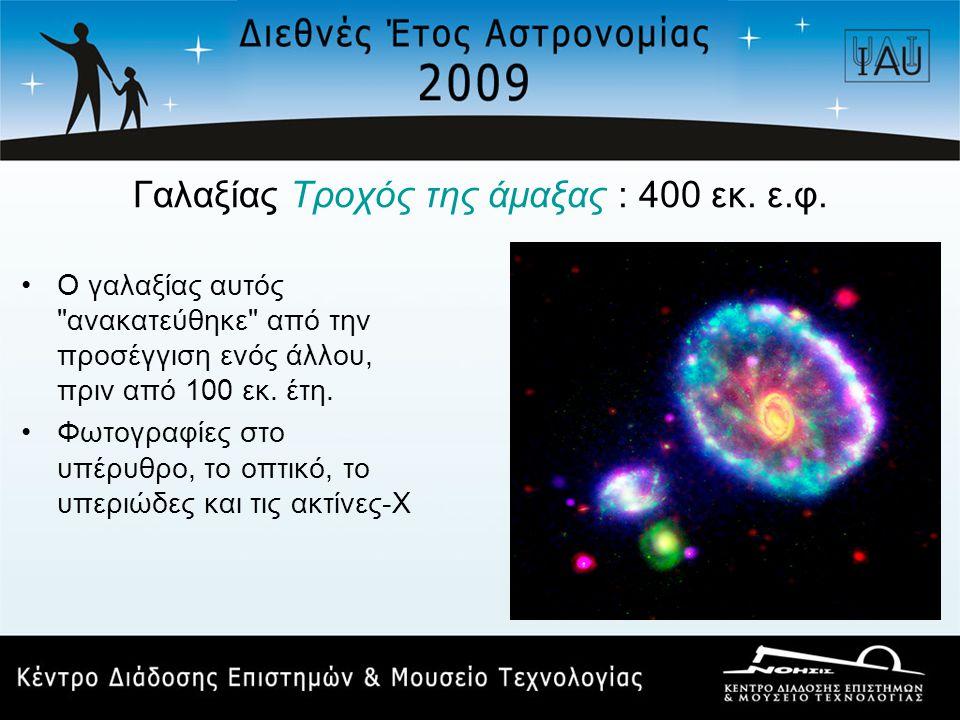 Γαλαξίας Τροχός της άμαξας : 400 εκ. ε.φ. •Ο γαλαξίας αυτός