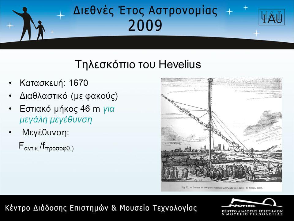Τηλεσκόπιο του Hevelius •Κατασκευή: 1670 •Διαθλαστικό (με φακούς) •Εστιακό μήκος 46 m για μεγάλη μεγέθυνση • Μεγέθυνση: F αντικ. /f προσοφθ.)