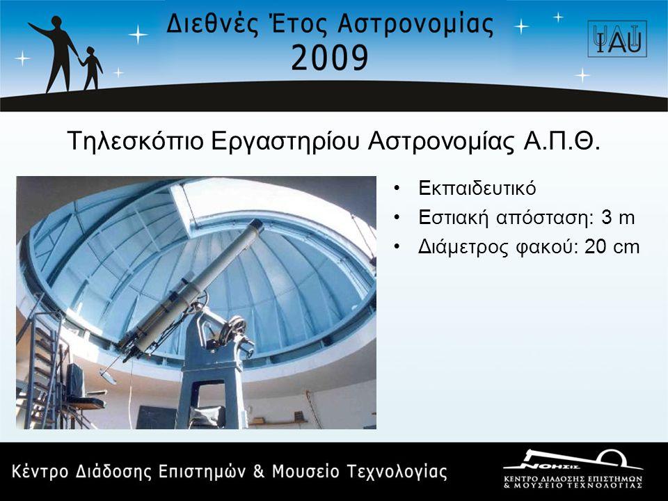 Τηλεσκόπιο Εργαστηρίου Αστρονομίας Α.Π.Θ. •Εκπαιδευτικό •Εστιακή απόσταση: 3 m •Διάμετρος φακού: 20 cm