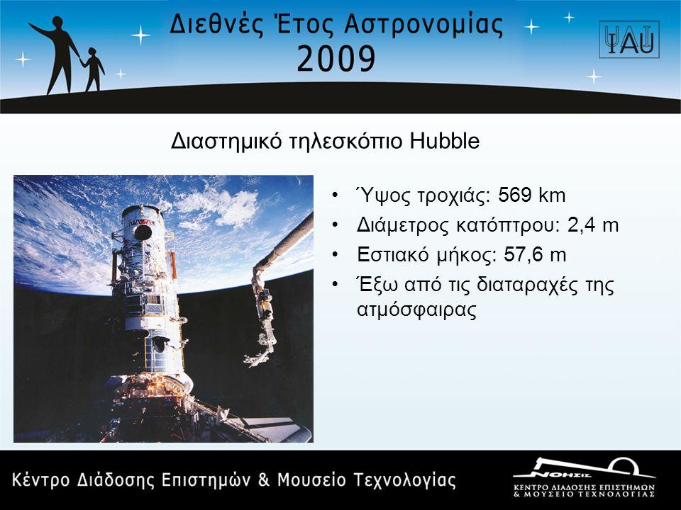 Διαστημικό τηλεσκόπιο Hubble •Ύψος τροχιάς: 569 km •Διάμετρος κατόπτρου: 2,4 m •Εστιακό μήκος: 57,6 m •Έξω από τις διαταραχές της ατμόσφαιρας