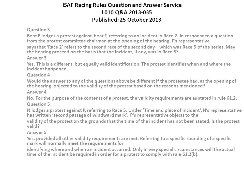 ISAF Racing Rules Question and Answer Service J 010 Q&A 2013-035 Published: 25 October 2013 Question 3 Boat E lodges a protest against boat F, referring to an incident in Race 2.