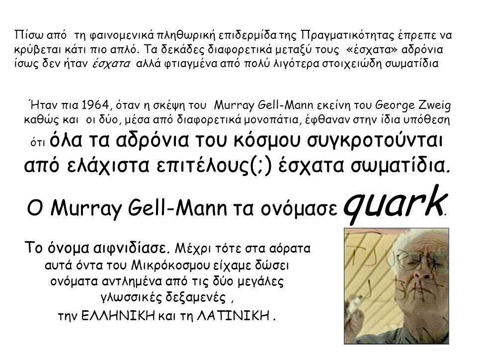 Ήταν πια 1964, όταν η σκέψη του Murray Gell-Mann εκείνη του George Zweig καθώς και οι δύο, μέσα από διαφορετικά μονοπάτια, έφθαναν στην ίδια υπόθεση ότι όλα τα αδρόνια του κόσμου συγκροτούνται από ελάχιστα επιτέλους(;) έσχατα σωματίδια.