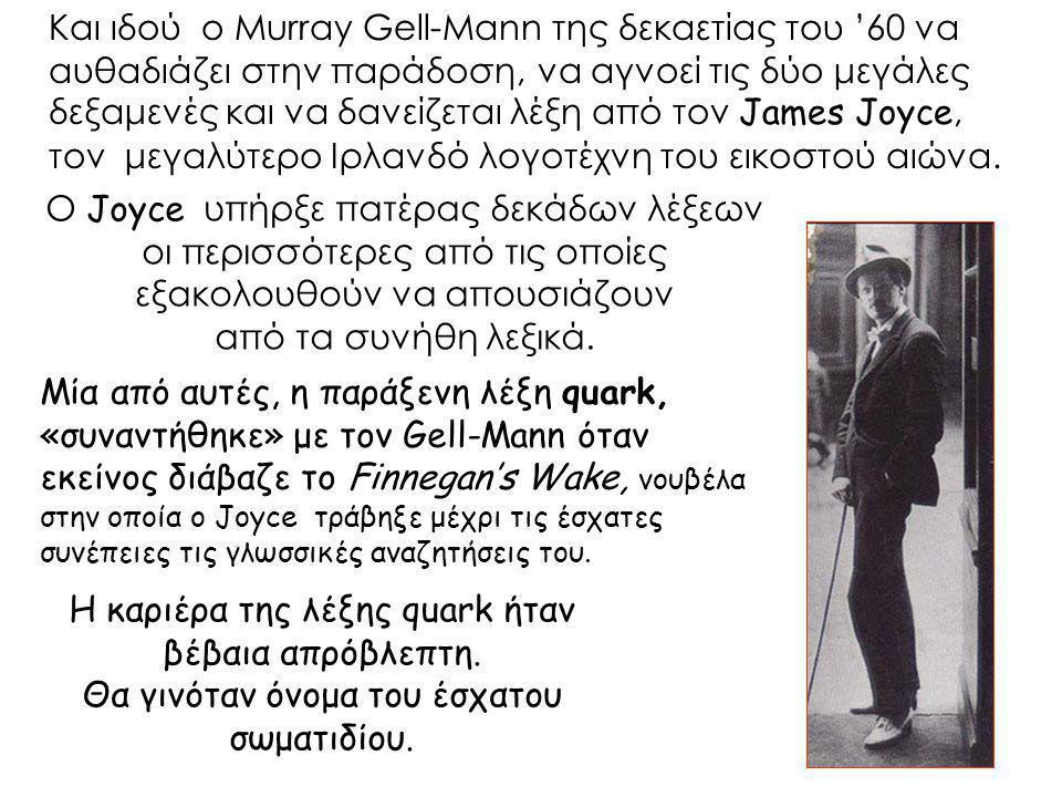 Και ιδού ο Murray Gell-Mann της δεκαετίας του '60 να αυθαδιάζει στην παράδοση, να αγνοεί τις δύο μεγάλες δεξαμενές και να δανείζεται λέξη από τον James Joyce, τον μεγαλύτερο Ιρλανδό λογοτέχνη του εικοστού αιώνα.