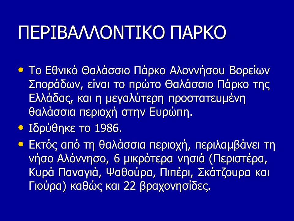 ΠΕΡΙΒΑΛΛΟΝΤΙΚΟ ΠΑΡΚΟ • Το Εθνικό Θαλάσσιο Πάρκο Αλοννήσου Βορείων Σποράδων, είναι το πρώτο Θαλάσσιο Πάρκο της Ελλάδας, και η μεγαλύτερη προστατευμένη