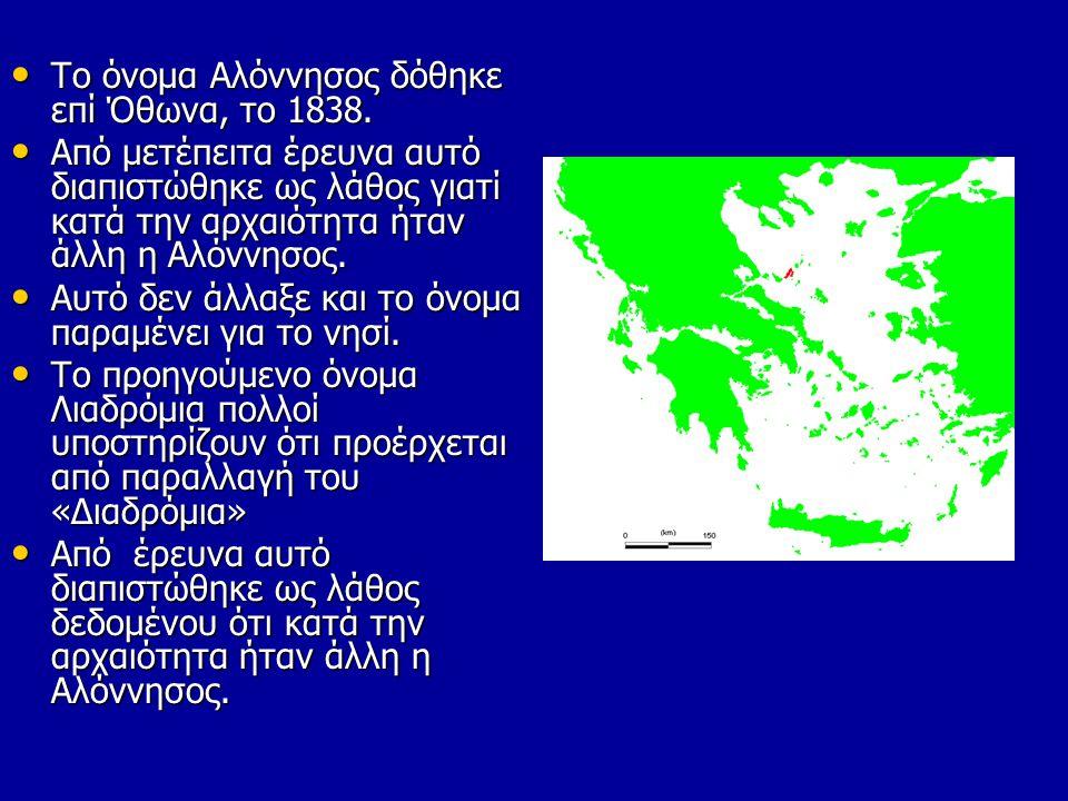 • Το όνομα Αλόννησος δόθηκε επί Όθωνα, το 1838. • Από μετέπειτα έρευνα αυτό διαπιστώθηκε ως λάθος γιατί κατά την αρχαιότητα ήταν άλλη η Αλόννησος. • Α