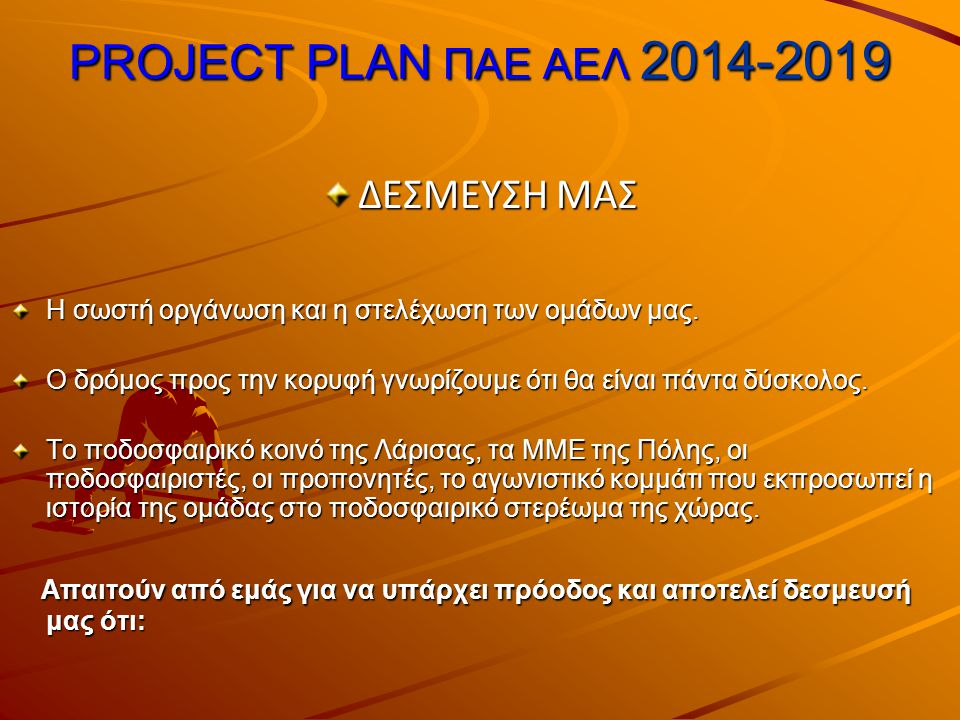 PROJECT PLAN ΠΑΕ ΑΕΛ 2014-2019 ΔΕΣΜΕΥΣΗ ΜΑΣ Η σωστή οργάνωση και η στελέχωση των ομάδων μας.