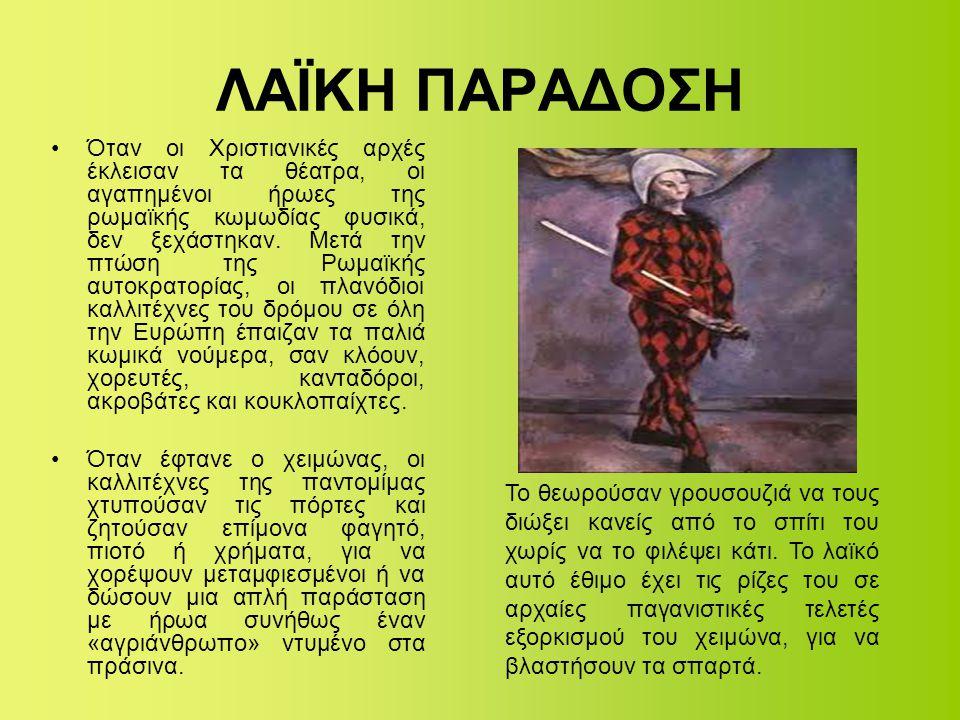 ΛΑΪΚΗ ΠΑΡΑΔΟΣΗ •Όταν οι Χριστιανικές αρχές έκλεισαν τα θέατρα, οι αγαπημένοι ήρωες της ρωμαϊκής κωμωδίας φυσικά, δεν ξεχάστηκαν. Μετά την πτώση της Ρω