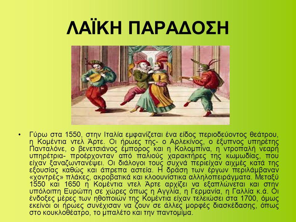 ΛΑΪΚΗ ΠΑΡΑΔΟΣΗ •Γύρω στα 1550, στην Ιταλία εμφανίζεται ένα είδος περιοδεύοντος θεάτρου, η Κομέντια ντελ Άρτε. Οι ήρωες της- ο Αρλεκίνος, ο έξυπνος υπη
