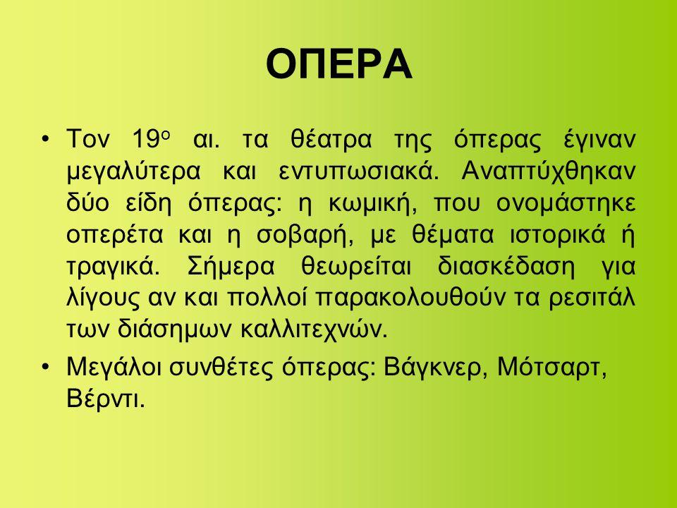 ΟΠΕΡΑ •Τον 19 ο αι. τα θέατρα της όπερας έγιναν μεγαλύτερα και εντυπωσιακά. Αναπτύχθηκαν δύο είδη όπερας: η κωμική, που ονομάστηκε οπερέτα και η σοβαρ