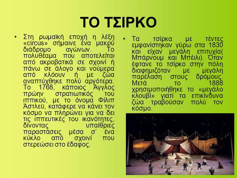 ΤΟ ΤΣΙΡΚΟ •Στη ρωμαϊκή εποχή η λέξη «circus» σήμαινε ένα μακρύ διάδρομο αγώνων. Το πολυθέαμα που αποτελείται από ακροβατικά σε σχοινί ή πάνω σε άλογο