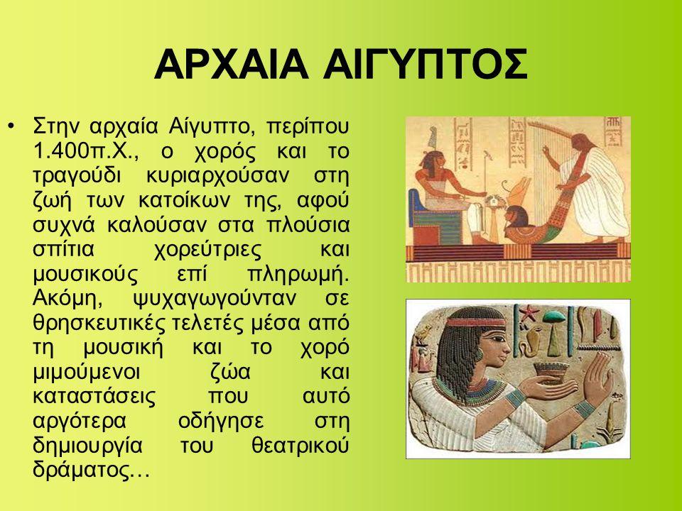 ΑΡΧΑΙΑ ΑΙΓΥΠΤΟΣ •Στην αρχαία Αίγυπτο, περίπου 1.400π.Χ., ο χορός και το τραγούδι κυριαρχούσαν στη ζωή των κατοίκων της, αφού συχνά καλούσαν στα πλούσι