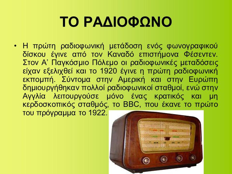 ΤΟ ΡΑΔΙΟΦΩΝΟ •Η πρώτη ραδιοφωνική μετάδοση ενός φωνογραφικού δίσκου έγινε από τον Καναδό επιστήμονα Φέσεντεν. Στον Α' Παγκόσμιο Πόλεμο οι ραδιοφωνικές