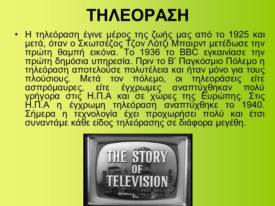 ΤΗΛΕΟΡΑΣΗ •Η τηλεόραση έγινε μέρος της ζωής μας από το 1925 και μετά, όταν ο Σκωτσέζος Τζον Λότζι Μπαιρντ μετέδωσε την πρώτη θαμπή εικόνα. Το 1936 το