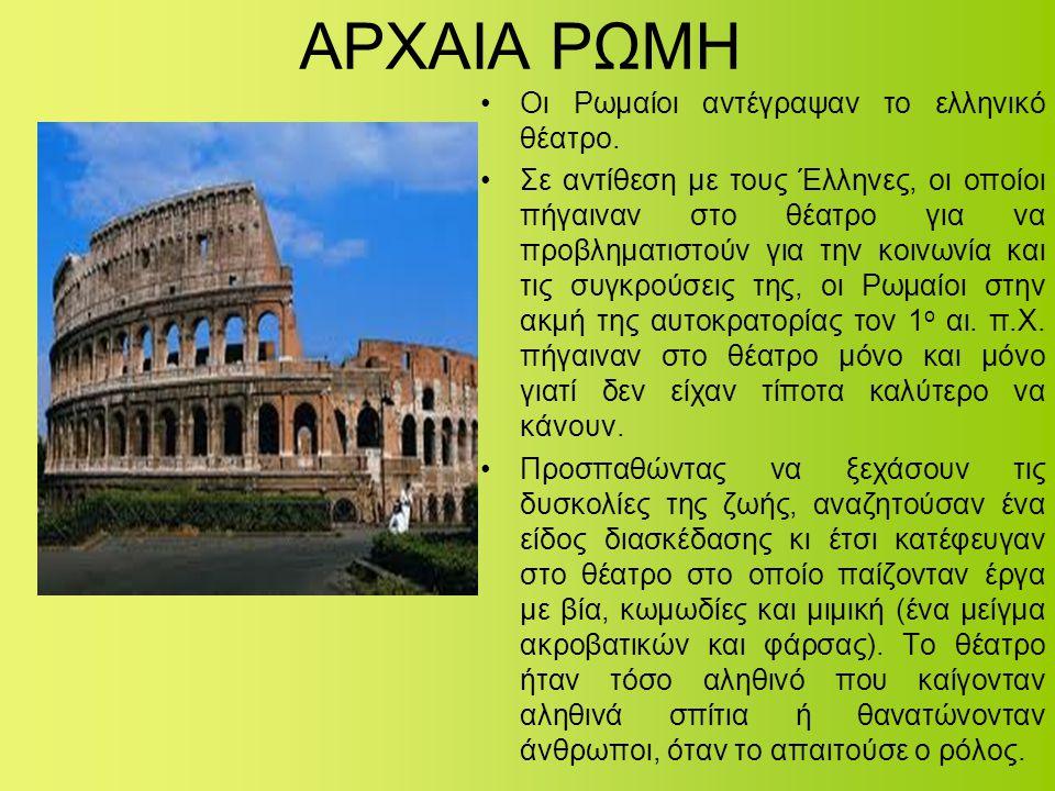 ΑΡΧΑΙΑ ΡΩΜΗ •Οι Ρωμαίοι αντέγραψαν το ελληνικό θέατρο. •Σε αντίθεση με τους Έλληνες, οι οποίοι πήγαιναν στο θέατρο για να προβληματιστούν για την κοιν