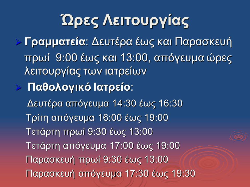 Ώρες Λειτουργίας  Γραμματεία: Δευτέρα έως και Παρασκευή πρωί 9:00 έως και 13:00, απόγευμα ώρες λειτουργίας των ιατρείων πρωί 9:00 έως και 13:00, απόγευμα ώρες λειτουργίας των ιατρείων  Παθολογικό Ιατρείο: Δευτέρα απόγευμα 14:30 έως 16:30 Δευτέρα απόγευμα 14:30 έως 16:30 Τρίτη απόγευμα 16:00 έως 19:00 Τρίτη απόγευμα 16:00 έως 19:00 Τετάρτη πρωί 9:30 έως 13:00 Τετάρτη πρωί 9:30 έως 13:00 Τετάρτη απόγευμα 17:00 έως 19:00 Τετάρτη απόγευμα 17:00 έως 19:00 Παρασκευή πρωί 9:30 έως 13:00 Παρασκευή πρωί 9:30 έως 13:00 Παρασκευή απόγευμα 17:30 έως 19:30 Παρασκευή απόγευμα 17:30 έως 19:30
