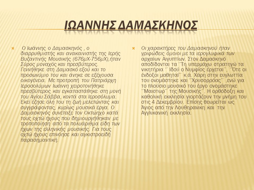 Ο Ιωάννης ο Δαμασκηνός, ο διαρρυθμιστής και ανακαινιστής της Ιερής Βυζαντινής Μουσικής (676μΧ-756μΧ),ήταν Σύρος μοναχός και πρεσβύτερος. Γεννήθηκε σ