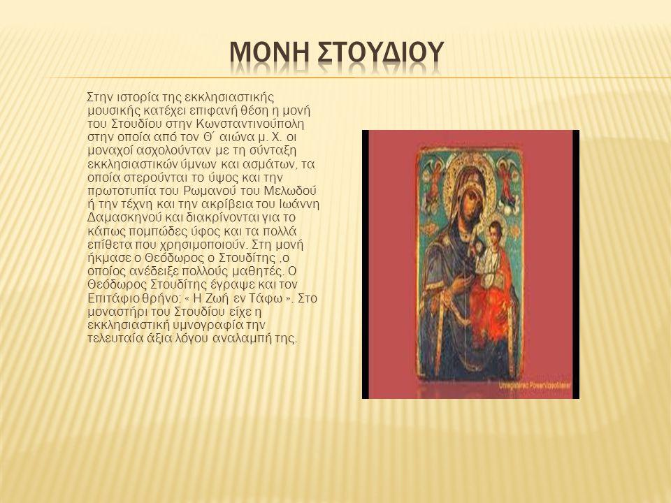 Στην ιστορία της εκκλησιαστικής μουσικής κατέχει επιφανή θέση η μονή του Στουδίου στην Κωνσταντινούπολη στην οποία από τον Θ΄αιώνα μ. Χ. οι μοναχοί ασ