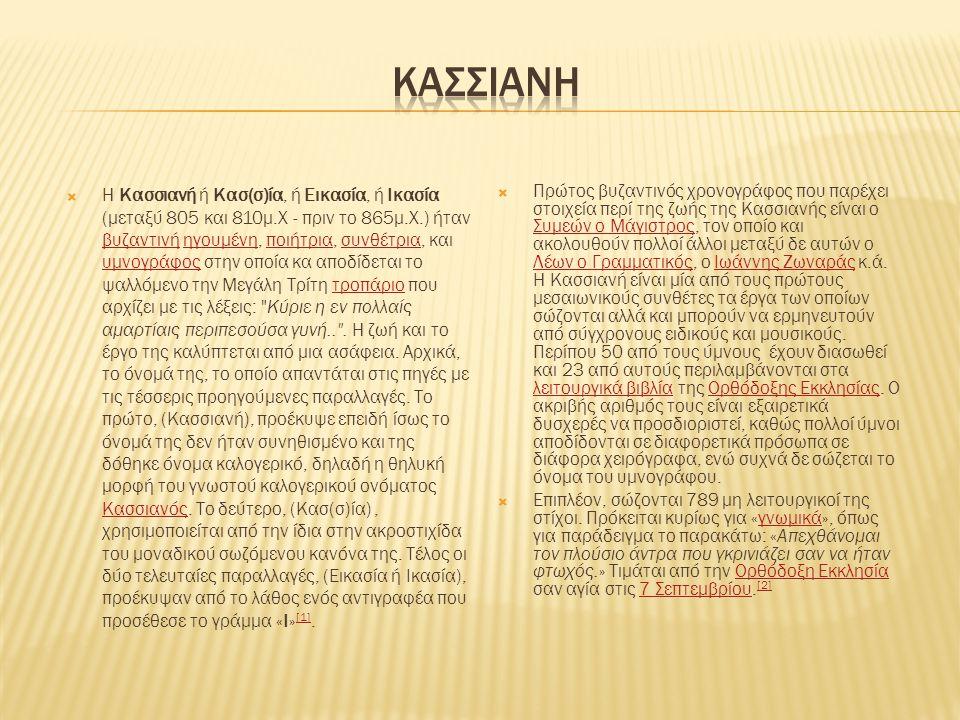  Η Κασσιανή ή Κασ(σ)ία, ή Εικασία, ή Ικασία (μεταξύ 805 και 810μ.Χ - πριν το 865μ.Χ.) ήταν βυζαντινή ηγουμένη, ποιήτρια, συνθέτρια, και υμνογράφος στ
