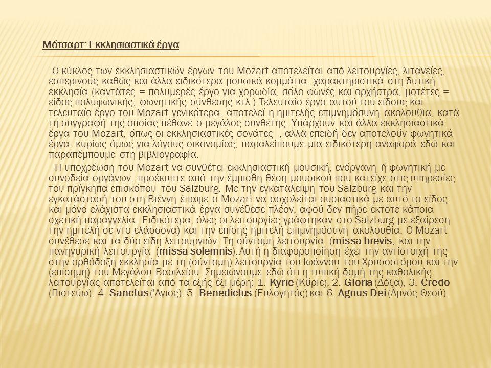 Mότσαρτ: Εκκλησιαστικά έργα Ο κύκλος των εκκλησιαστικών έργων του Mozart αποτελείται από λειτουργίες, λιτανείες, εσπερινούς καθώς και άλλα ειδικότερα