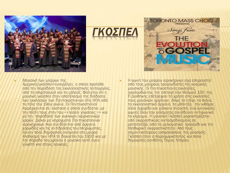  Μουσική των μαύρων της Αμερικής(γκόσπελ=ευαγγέλιο), η οποία προήλθε από την παράδοση της εκκλησιαστικής λειτουργίας, από τα σπιρίτσουαλ και τα μπλού