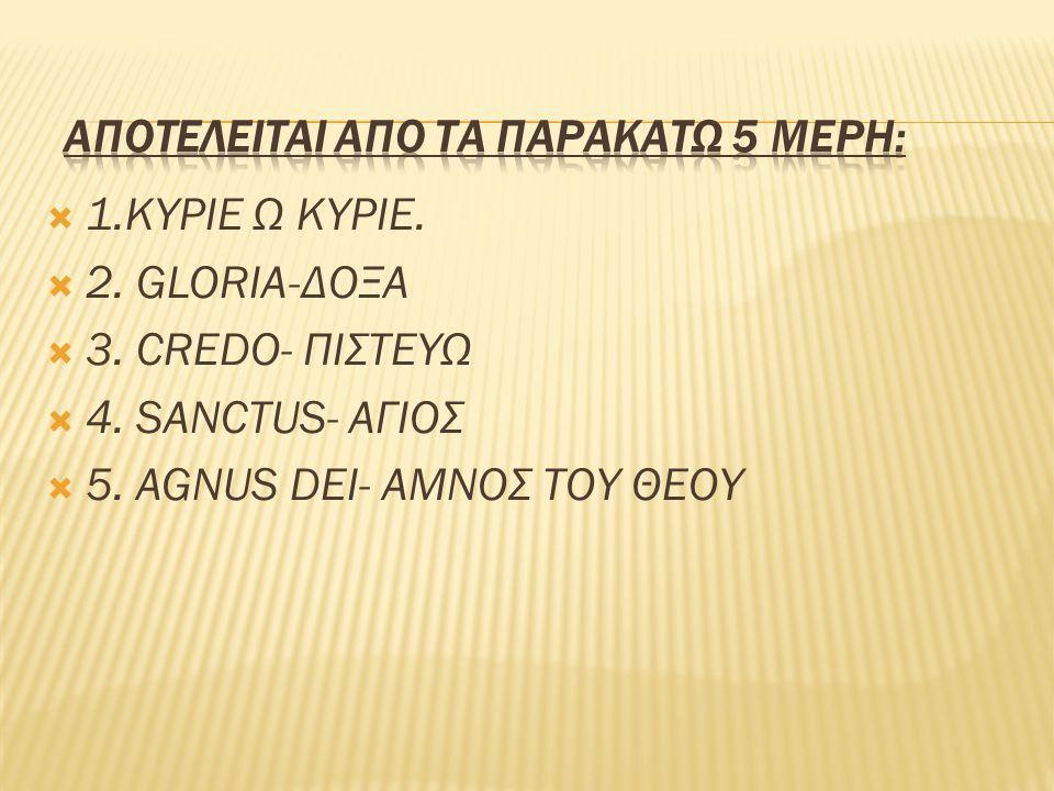  1.ΚΥΡΙΕ Ω ΚΥΡΙΕ.  2. GLORIA-ΔΟΞΑ  3. CREDO- ΠΙΣΤΕΥΩ  4. SANCTUS- ΑΓΙΟΣ  5. AGNUS DEI- ΑΜΝΟΣ ΤΟΥ ΘΕΟΥ