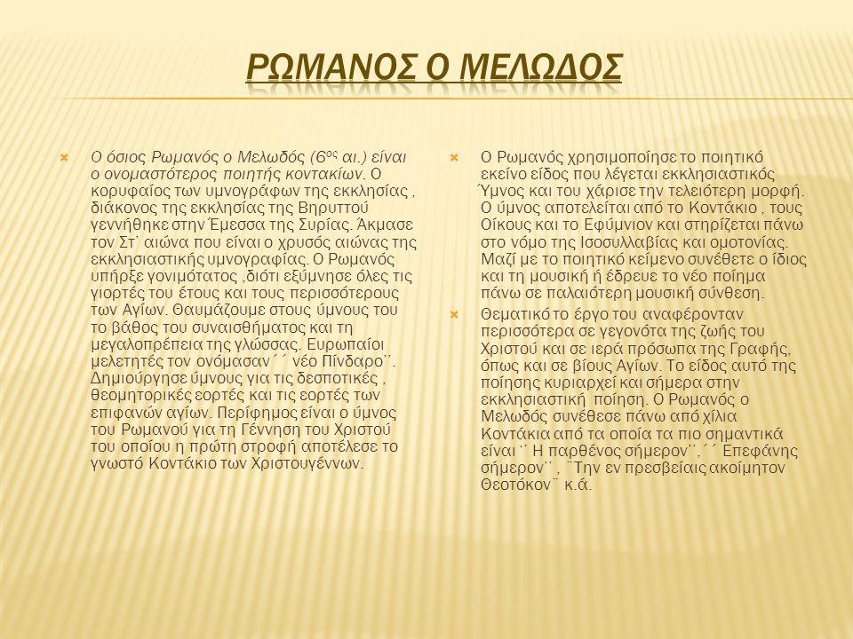  Ο όσιος Ρωμανός ο Μελωδός (6 ος αι.) είναι ο ονομαστότερος ποιητής κοντακίων. Ο κορυφαίος των υμνογράφων της εκκλησίας, διάκονος της εκκλησίας της Β
