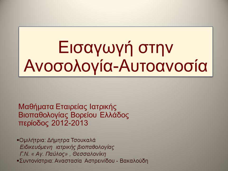 Εισαγωγή στην Ανοσολογία-Αυτοανοσία Μαθήματα Εταιρείας Ιατρικής Βιοπαθολογίας Βορείου Ελλάδος περίοδος 2012-2013  Ομιλήτρια: Δήμητρα Τσουκαλά Ειδικευ