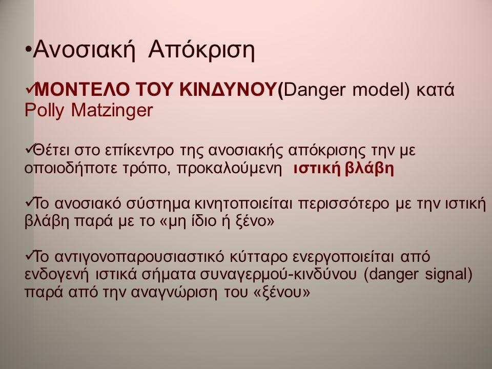 •Ανοσιακή Απόκριση  ΜΟΝΤΕΛΟ ΤΟΥ ΚΙΝΔΥΝΟΥ(Danger model) κατά Polly Matzinger  Θέτει στο επίκεντρο της ανοσιακής απόκρισης την με οποιoδήποτε τρόπο, π
