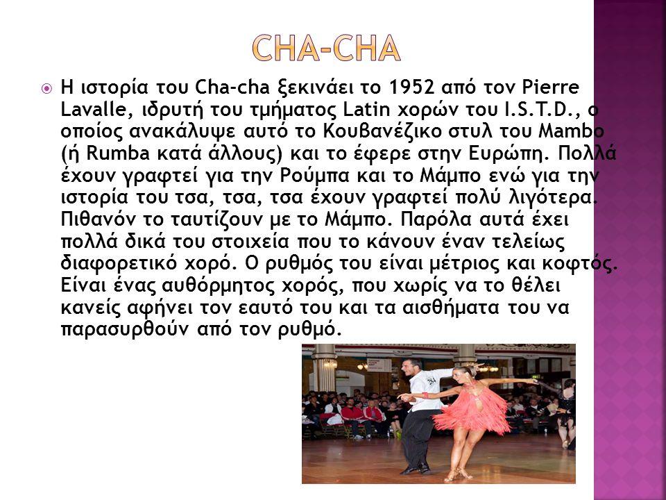 Η ιστορία του Cha-cha ξεκινάει το 1952 από τον Pierre Lavalle, ιδρυτή του τμήματος Latin χορών του I.S.T.D., ο οποίος ανακάλυψε αυτό το Κουβανέζικο