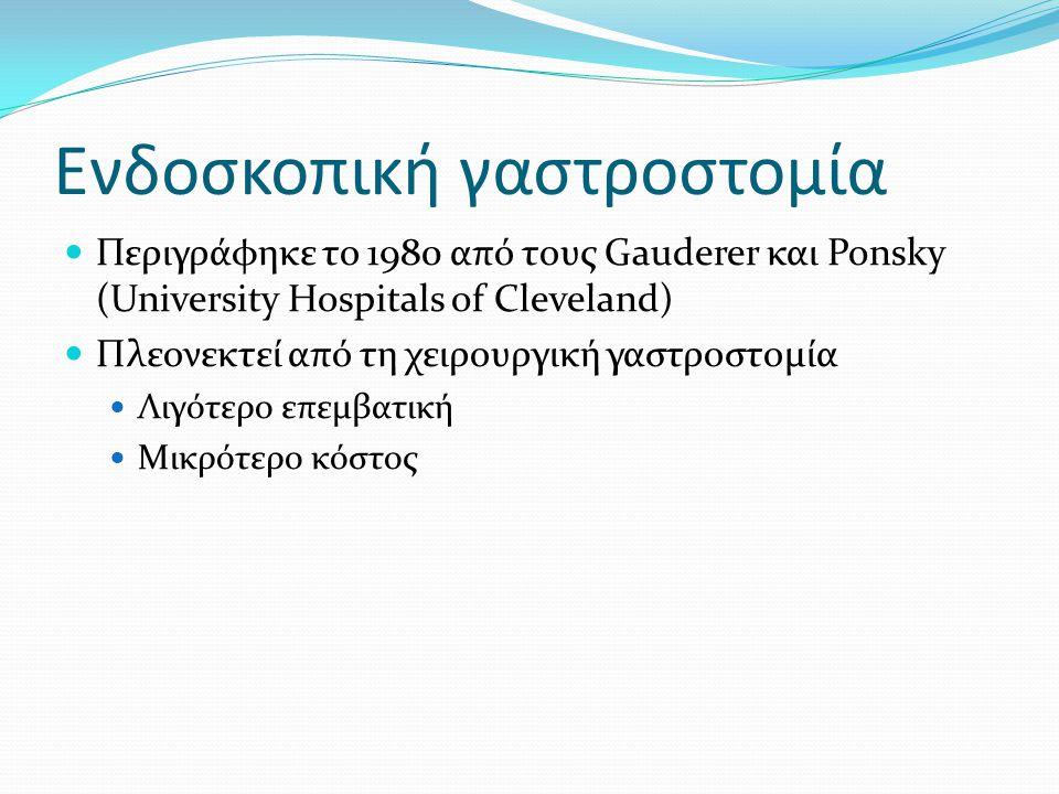 Ενδοσκοπική γαστροστομία  Περιγράφηκε το 1980 από τους Gauderer και Ponsky (University Hospitals of Cleveland)  Πλεονεκτεί από τη χειρουργική γαστρο