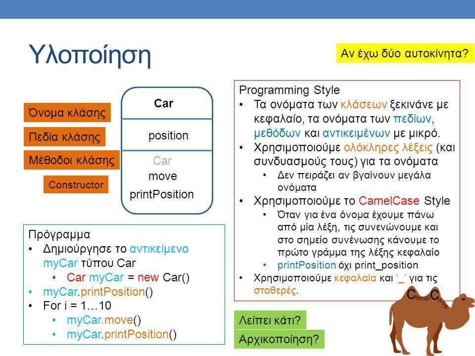 Υλοποίηση Car position move printPosition Όνομα κλάσης Πεδία κλάσης Μέθοδοι κλάσης Programming Style •Τα ονόματα των κλάσεων ξεκινάνε με κεφαλαίο, τα ονόματα των πεδίων, μεθόδων και αντικειμένων με μικρό.