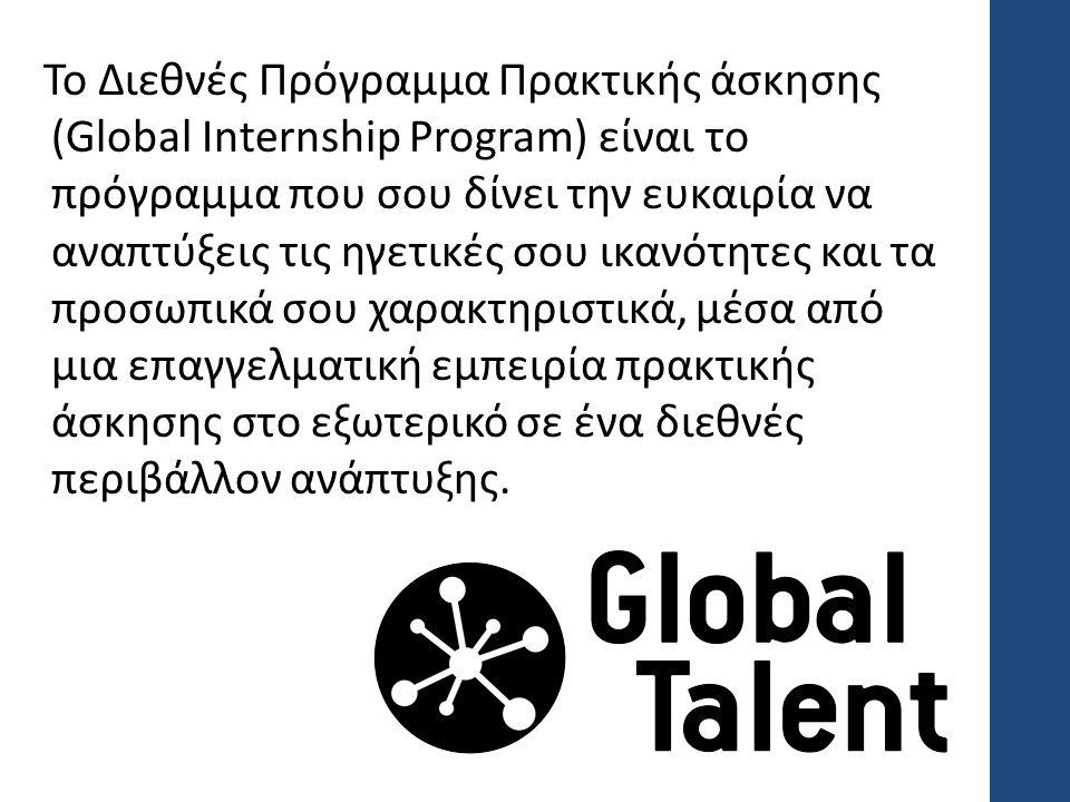 Το Διεθνές Πρόγραμμα Πρακτικής άσκησης (Global Internship Program) είναι το πρόγραμμα που σου δίνει την ευκαιρία να αναπτύξεις τις ηγετικές σου ικανότητες και τα προσωπικά σου χαρακτηριστικά, μέσα από μια επαγγελματική εμπειρία πρακτικής άσκησης στο εξωτερικό σε ένα διεθνές περιβάλλον ανάπτυξης.