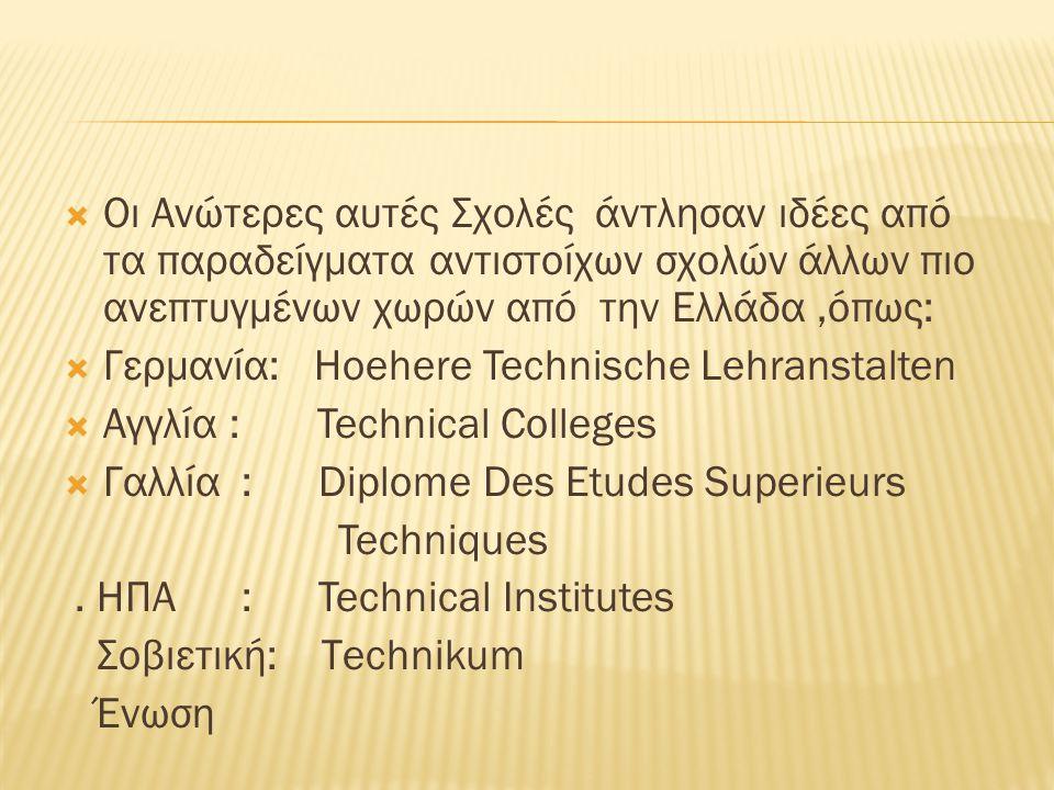  Οι Ανώτερες αυτές Σχολές άντλησαν ιδέες από τα παραδείγματα αντιστοίχων σχολών άλλων πιο ανεπτυγμένων χωρών από την Ελλάδα,όπως:  Γερμανία: Ηoehere Technische Lehranstalten  Αγγλία : Technical Colleges  Γαλλία : Diplome Des Etudes Superieurs Techniques.
