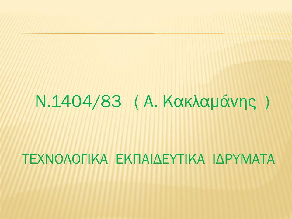 Ν.1404/83 ( Α. Κακλαμάνης ) ΤΕΧΝΟΛΟΓΙΚΑ ΕΚΠΑΙΔΕΥΤΙΚΑ ΙΔΡΥΜΑΤΑ