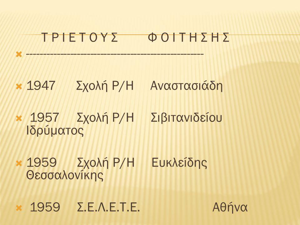 Τ Ρ Ι Ε Τ Ο Υ Σ Φ Ο Ι Τ Η Σ Η Σ  -----------------------------------------------------  1947 Σχολή Ρ/Η Αναστασιάδη  1957 Σχολή Ρ/Η Σιβιτανιδείου Ιδρύματος  1959 Σχολή Ρ/Η Ευκλείδης Θεσσαλονίκης  1959 Σ.Ε.Λ.Ε.Τ.Ε.