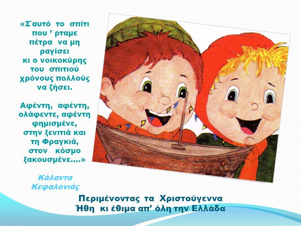 Περιμένοντας τα Χριστούγεννα Ήθη κι έθιμα απ' όλη την Ελλάδα «Σ΄αυτό το σπίτι που ' ρταμε πέτρα να μη ραγίσει κι ο νοικοκύρης του σπιτιού χρόνους πολλούς να ζήσει.
