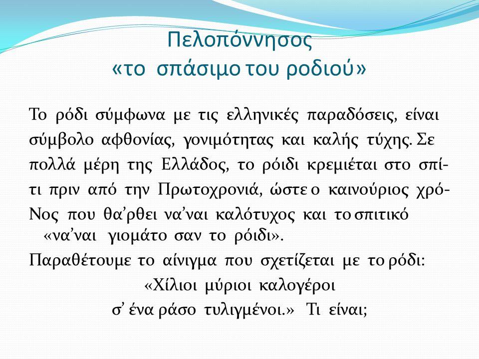 Πελοπόννησος «το σπάσιμο του ροδιού» Το ρόδι σύμφωνα με τις ελληνικές παραδόσεις, είναι σύμβολο αφθονίας, γονιμότητας και καλής τύχης.