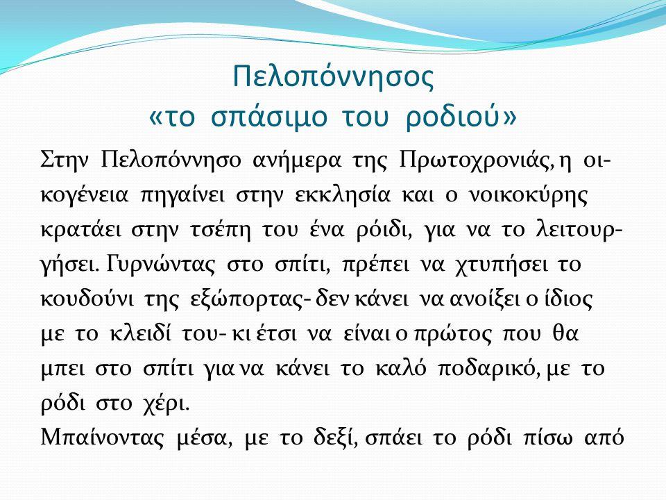 Πελοπόννησος «το σπάσιμο του ροδιού» Στην Πελοπόννησο ανήμερα της Πρωτοχρονιάς, η οι- κογένεια πηγαίνει στην εκκλησία και ο νοικοκύρης κρατάει στην τσέπη του ένα ρόιδι, για να το λειτουρ- γήσει.