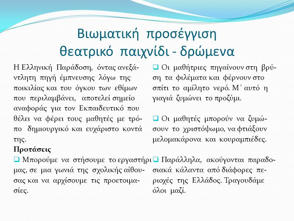 Βιωματική προσέγγιση θεατρικό παιχνίδι - δρώμενα Η Ελληνική Παράδοση, όντας ανεξά- ντλητη πηγή έμπνευσης λόγω της ποικιλίας και του όγκου των εθίμων που περιλαμβάνει, αποτελεί σημείο αναφοράς για τον Εκπαιδευτικό που θέλει να φέρει τους μαθητές με τρό- πο δημιουργικό και ευχάριστο κοντά της.