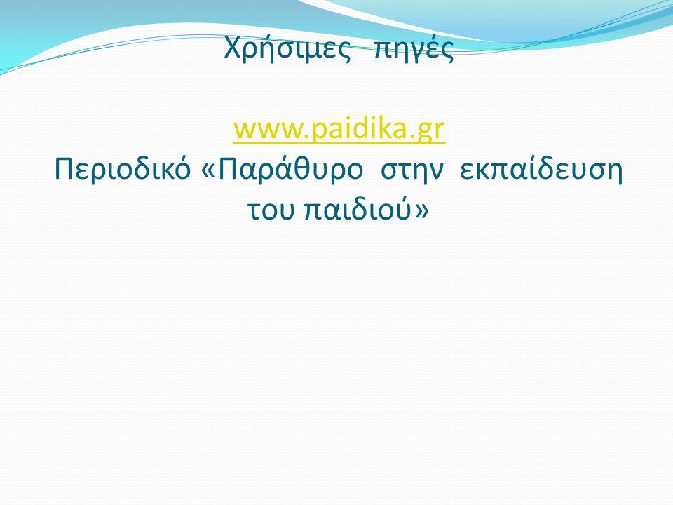 Χρήσιμες πηγές www.paidika.gr Περιοδικό «Παράθυρο στην εκπαίδευση του παιδιού» www.paidika.gr