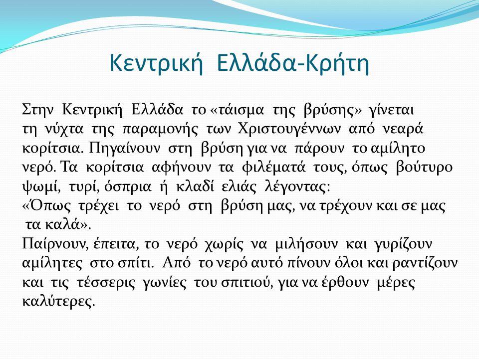 Κεντρική Ελλάδα-Κρήτη Στην Κεντρική Ελλάδα το «τάισμα της βρύσης» γίνεται τη νύχτα της παραμονής των Χριστουγέννων από νεαρά κορίτσια.