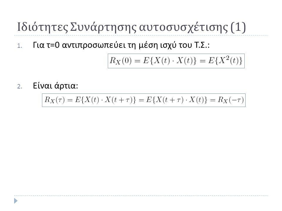 Ιδιότητες Συνάρτησης αυτοσυσχέτισης (1) 1.Για τ=0 αντιπροσωπεύει τη μέση ισχύ του Τ.Σ.: 2.