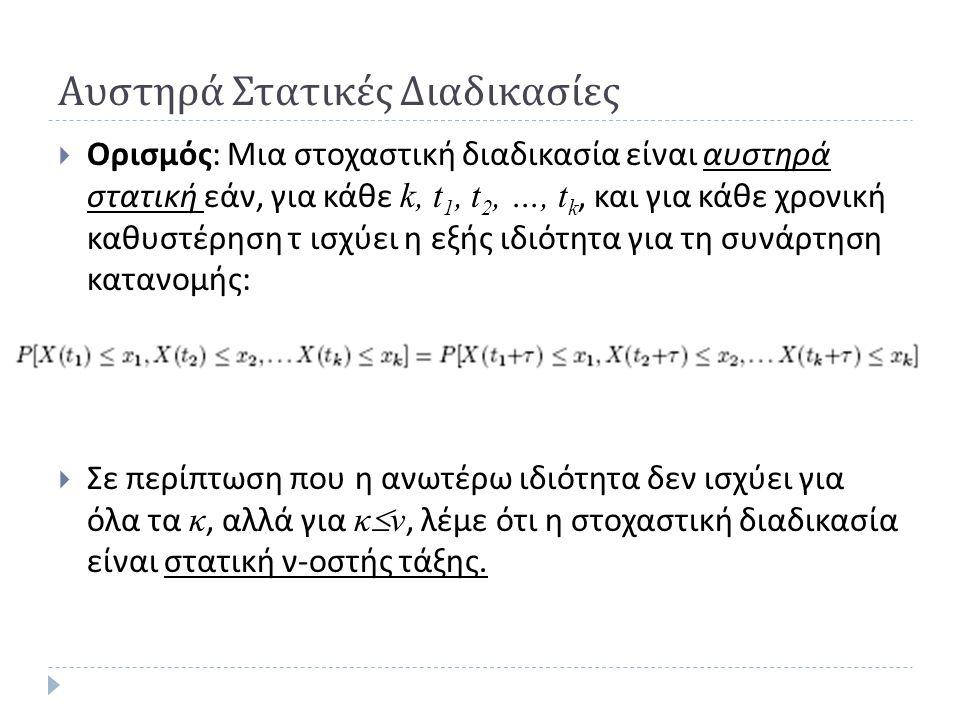 Αυστηρά Στατικές Διαδικασίες  Ορισμός : Μια στοχαστική διαδικασία είναι αυστηρά στατική εάν, για κάθε k, t 1, t 2, …, t k, και για κάθε χρονική καθυστέρηση τ ισχύει η εξής ιδιότητα για τη συνάρτηση κατανομής :  Σε περίπτωση που η ανωτέρω ιδιότητα δεν ισχύει για όλα τα κ, αλλά για κ  ν, λέμε ότι η στοχαστική διαδικασία είναι στατική ν - οστής τάξης.
