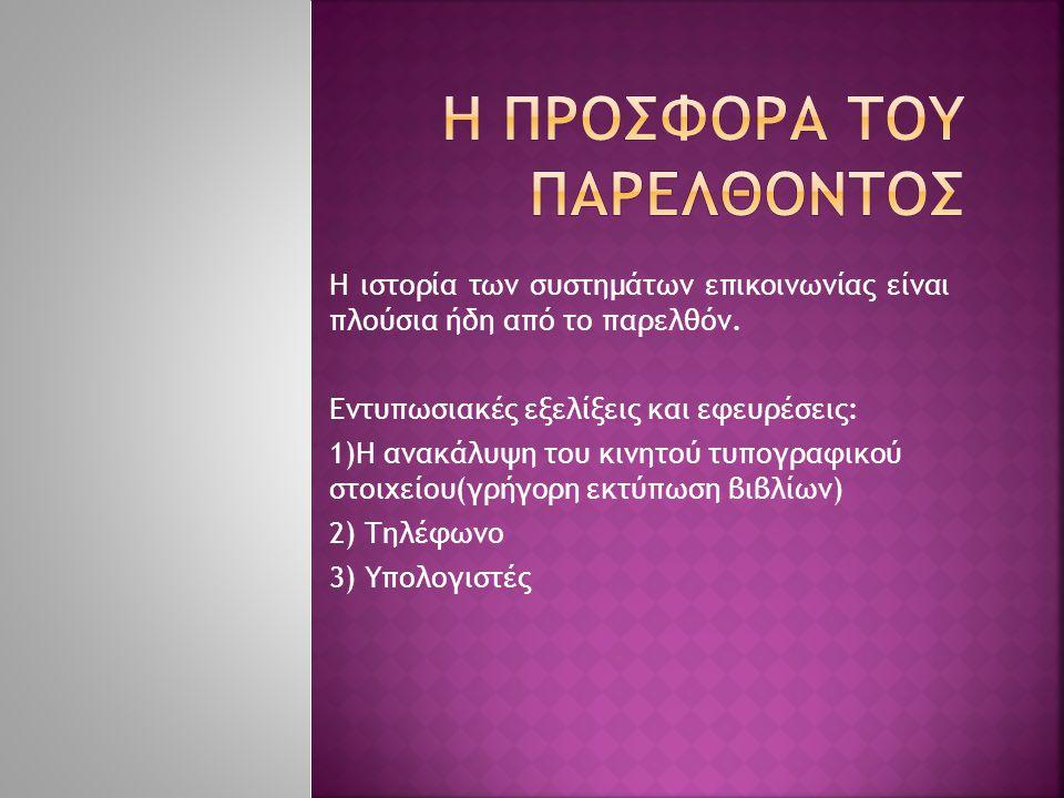  Πριν από το 3500πΧ: σήματα καπνού, τύμπανα  3000 πΧ: ανακάλυψη του άβαξ( 1 η μηχανή υπολογιστών)  1500 πΧ : αλφάβητο  350 πΧ : ανακάλυψη του σκοτεινού θαλάμου για φωτογραφική μηχανή από τον Αριστοτέλη
