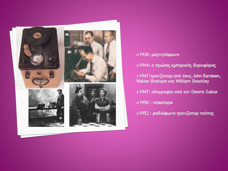  1930: μαγνητόφωνο  1944: ο πρώτος εμπορικός δορυφόρος  1947:τρανζίστορ από τους John Bardeen, Walter Brattain και William Shockley  1947: ολογραφ